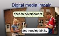 Digital media impair speech development and reading ability