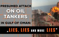 "Presumed attack on oil tankers in Gulf of Oman: ""lies, lies and more lies!"""