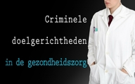 Criminele doelgerichtheden in de gezondheidszorg