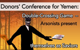 Donors' Conference for Yemen: Double-Crossing Game – Arsonists present themselves as Saviors